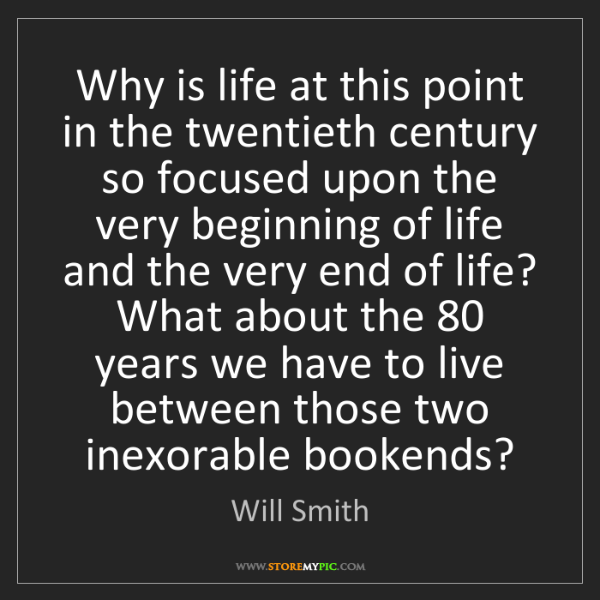 Will Smith: Why is life at this point in the twentieth century so...