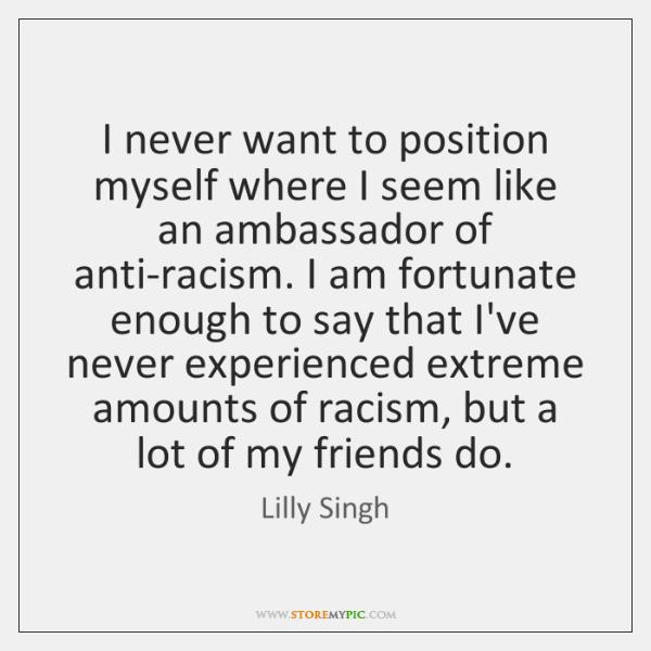 I never want to position myself where I seem like an ambassador ...