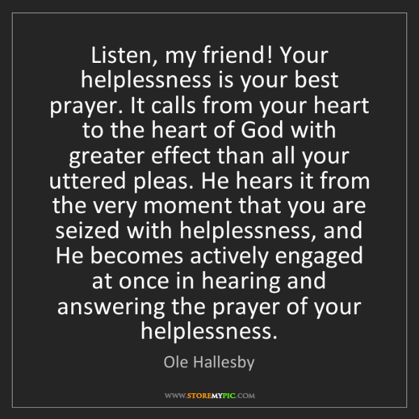 Ole Hallesby: Listen, my friend! Your helplessness is your best prayer....
