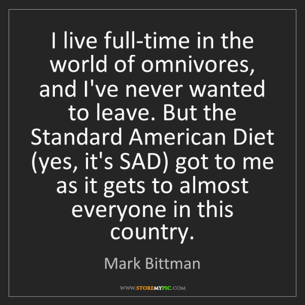 Mark Bittman: I live full-time in the world of omnivores, and I've...