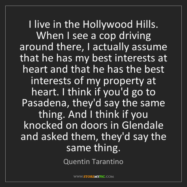 Quentin Tarantino: I live in the Hollywood Hills. When I see a cop driving...