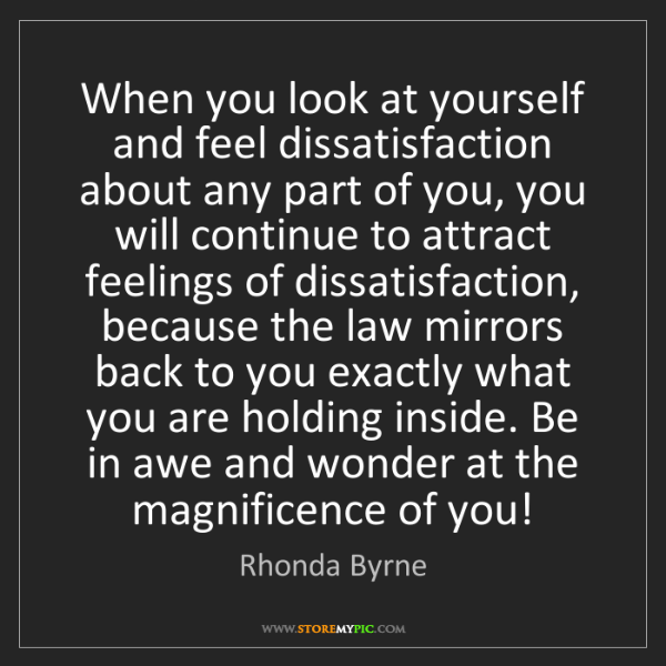 Rhonda Byrne: When you look at yourself and feel dissatisfaction about...