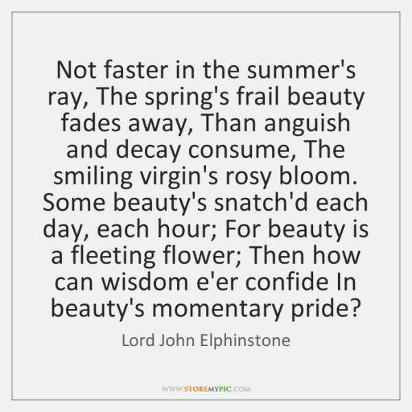 Not faster in the summer's ray, The spring's frail beauty fades away, ...