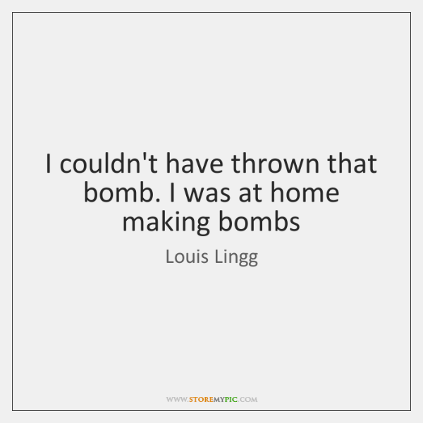 I couldn't have thrown that bomb. I was at home making bombs