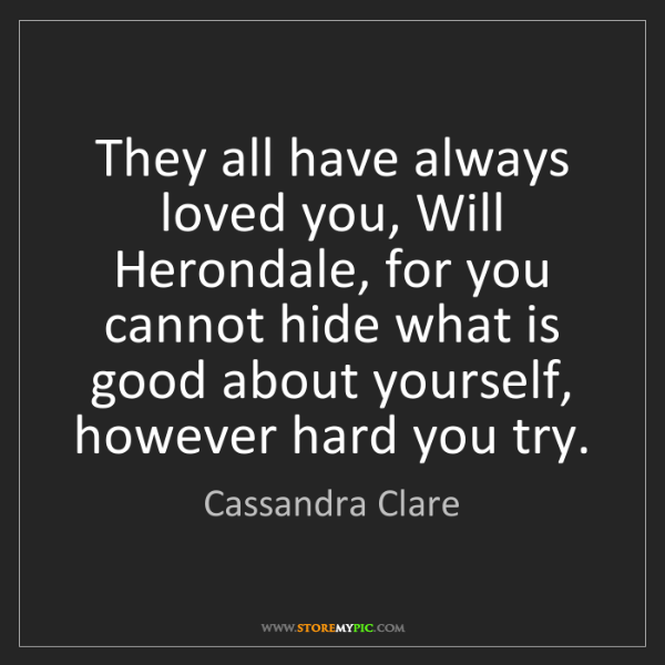 Cassandra Clare: They all have always loved you, Will Herondale, for you...