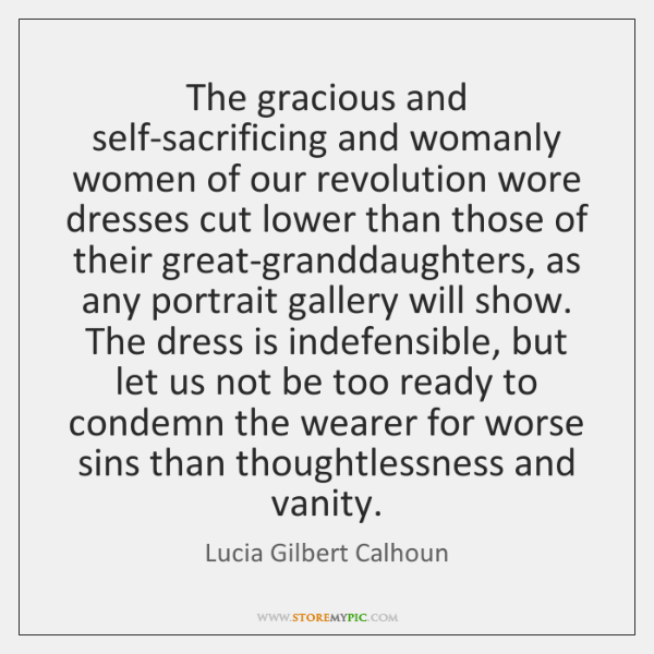 The gracious and self-sacrificing and womanly women of our revolution wore dresses ...