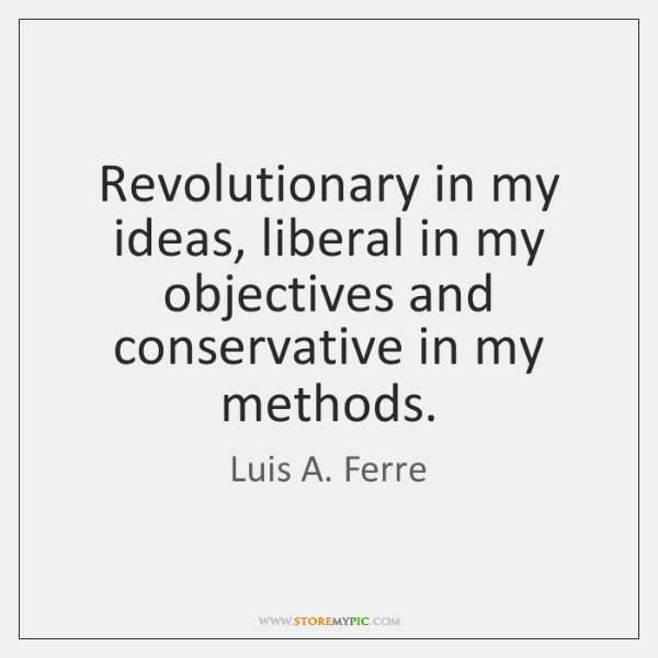 Revolutionary in my ideas, liberal in my objectives and conservative in my ...