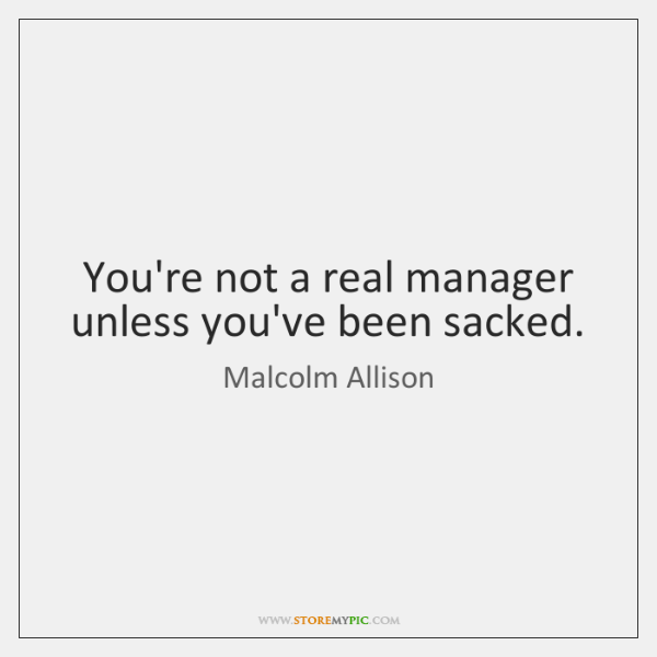 You're not a real manager unless you've been sacked.