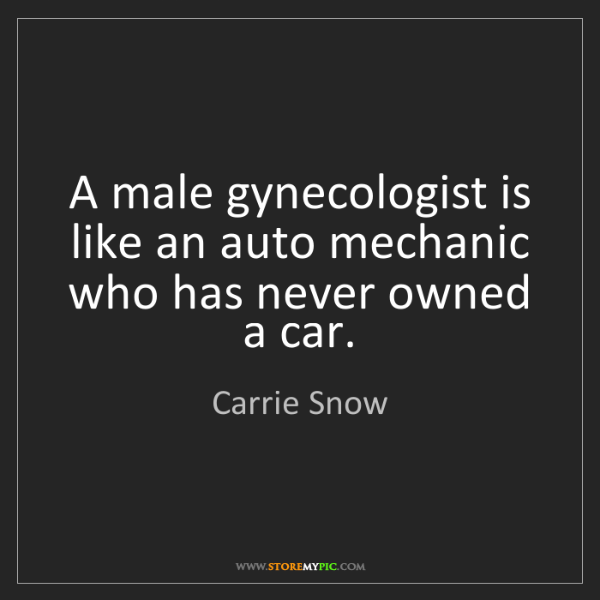 Carrie Snow: A male gynecologist is like an auto mechanic who has...