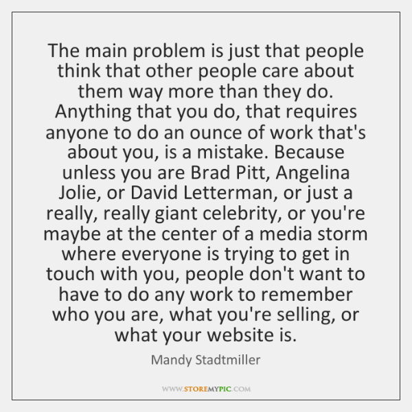 The main problem is just that people think that other people care ...