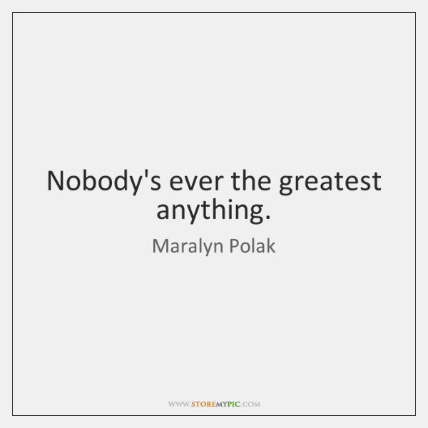Nobody's ever the greatest anything.