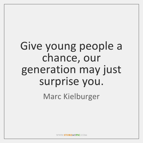 Give young people a chance, our generation may just surprise you.