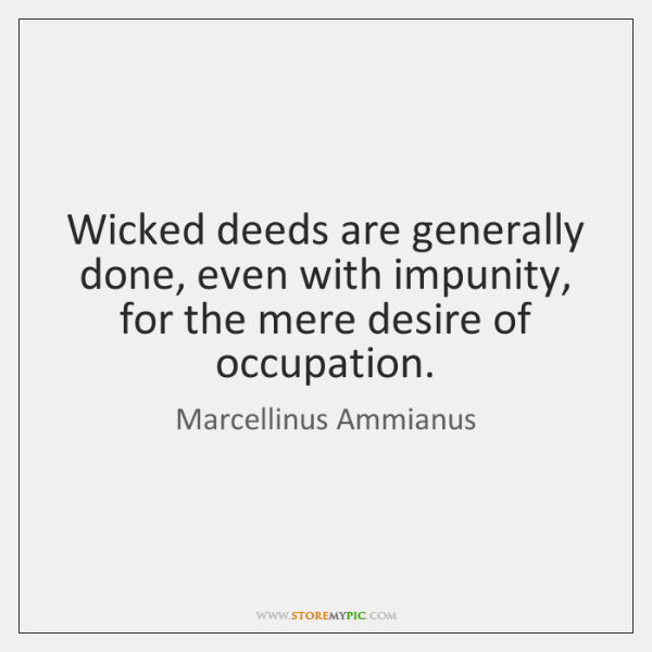 Wicked deeds are generally done, even with impunity, for the mere desire ...