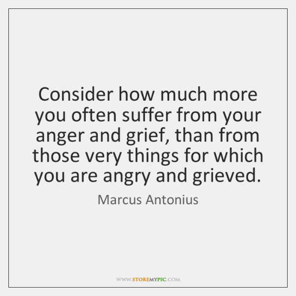 Consider how much more you often suffer from your anger and grief, ...