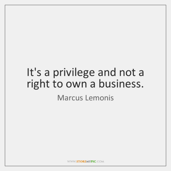 It's a privilege and not a right to own a business.
