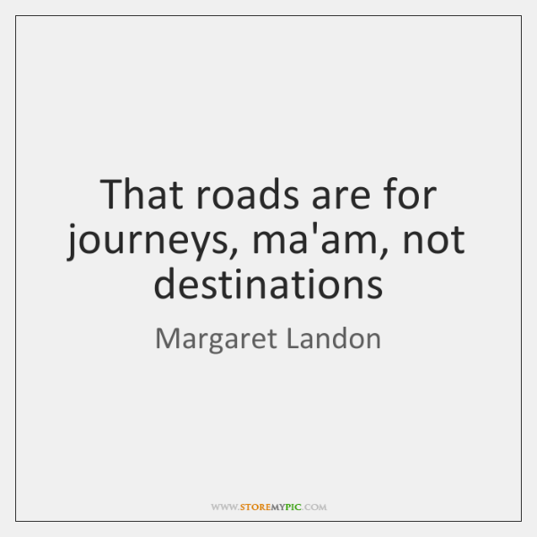 That roads are for journeys, ma'am, not destinations