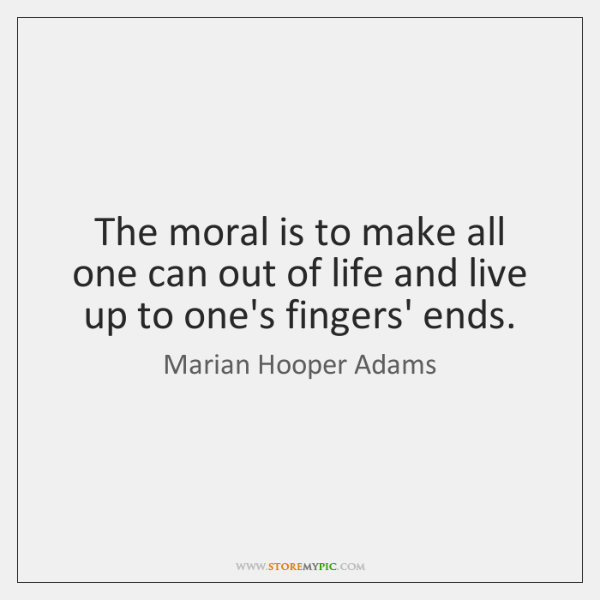The moral is to make all one can out of life and ...