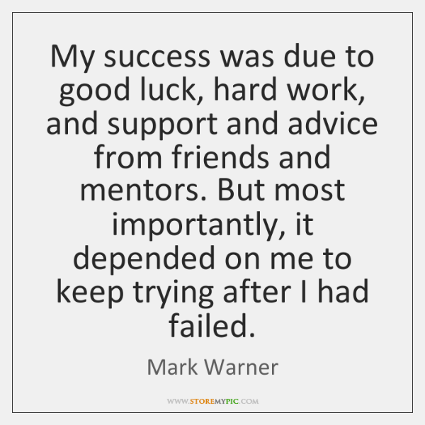 My success was due to good luck, hard work, and support and ...