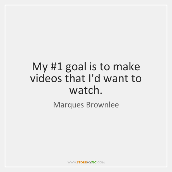 My 1 goal is to make videos that I'd want to watch.