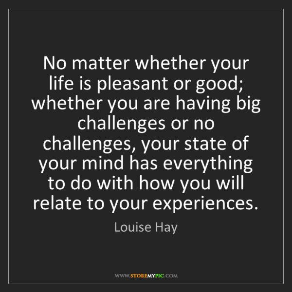Louise Hay: No matter whether your life is pleasant or good; whether...