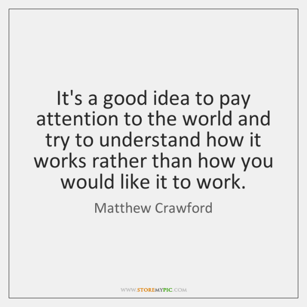 It's a good idea to pay attention to the world and try ...