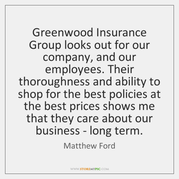 Greenwood Insurance Group looks out for our company, and our employees. Their ...
