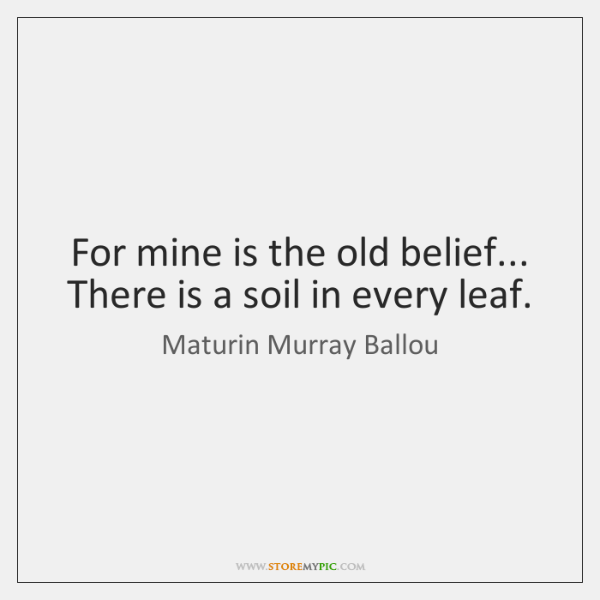 For mine is the old belief... There is a soil in every ...