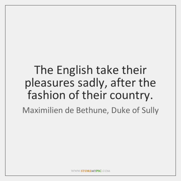The English take their pleasures sadly, after the fashion of their country.