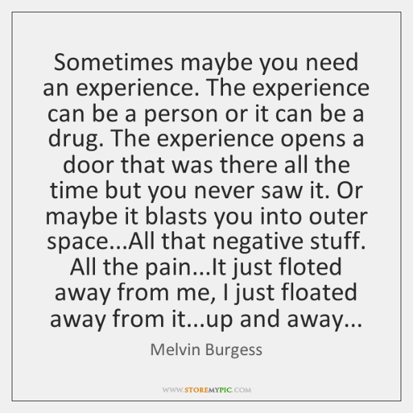 Sometimes maybe you need an experience. The experience can be a person ...