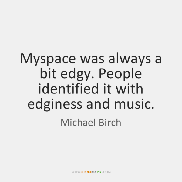 Myspace was always a bit edgy. People identified it with edginess and ...