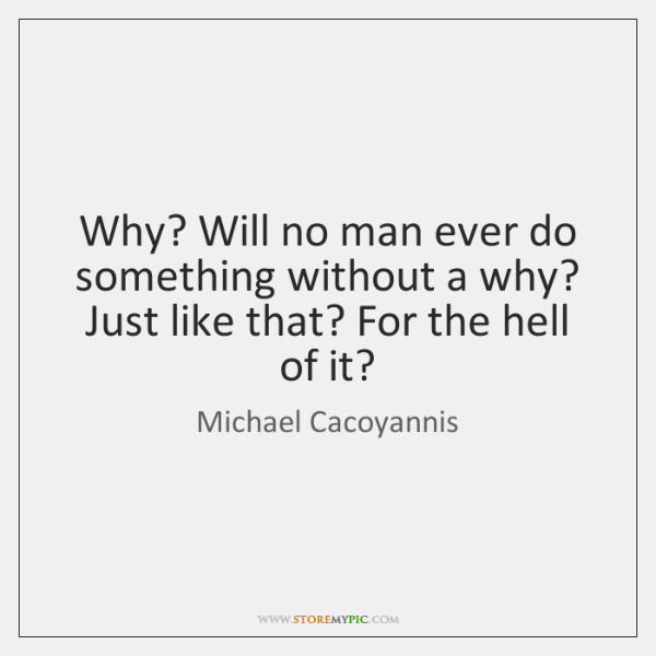 Why? Will no man ever do something without a why? Just like ...