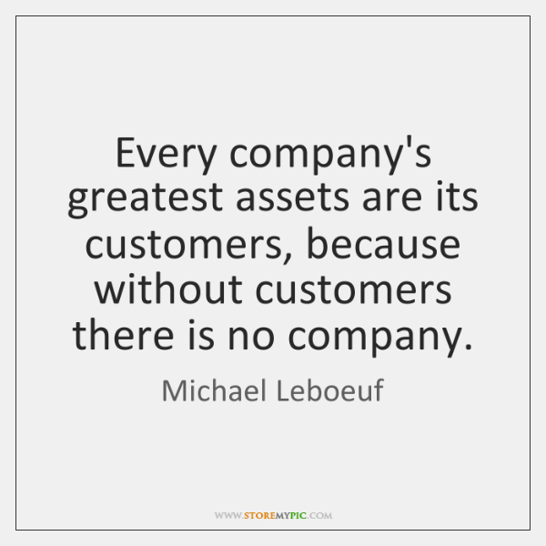Every company's greatest assets are its customers, because without customers there is ...