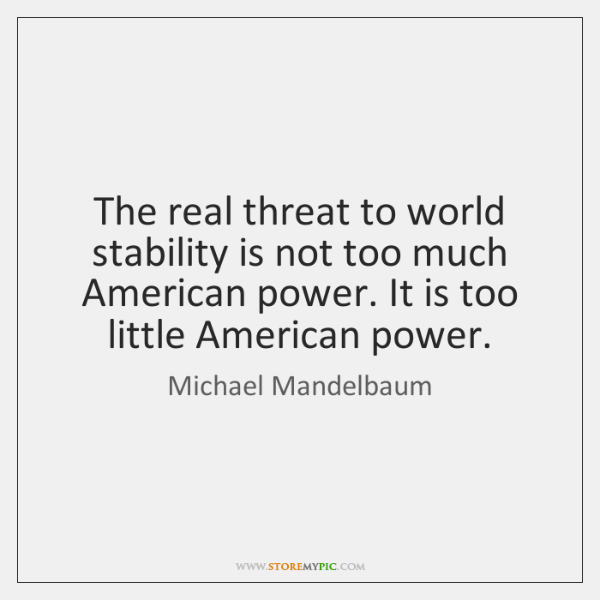 The real threat to world stability is not too much American power. ...