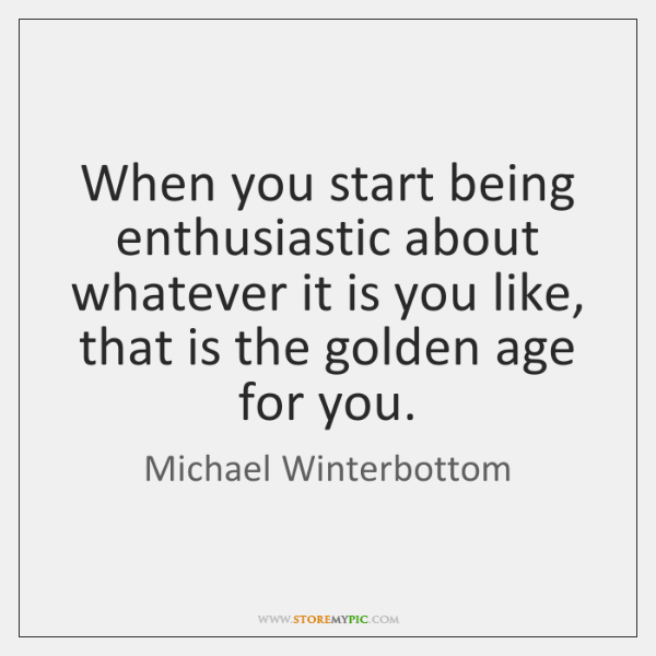 When you start being enthusiastic about whatever it is you like, that ...