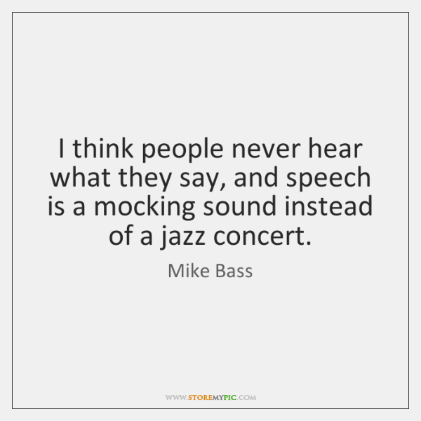 I think people never hear what they say, and speech is a ...