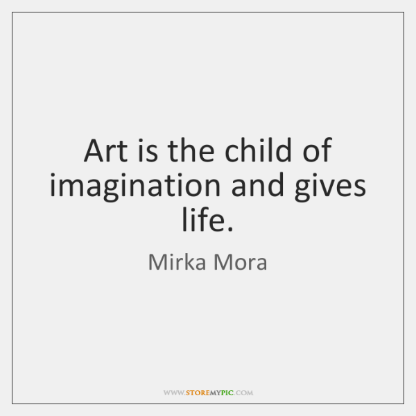 Art is the child of imagination and gives life.