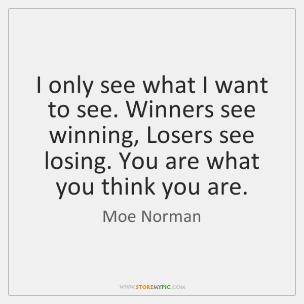 I only see what I want to see. Winners see winning, Losers ...