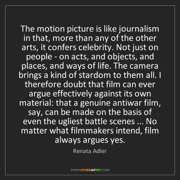Renata Adler: The motion picture is like journalism in that, more than...