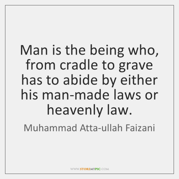 Man is the being who, from cradle to grave has to abide ...