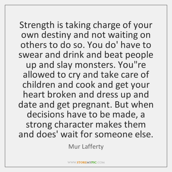 Strength is taking charge of your own destiny and not waiting on ...
