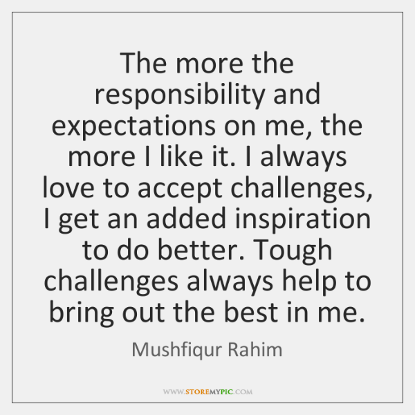 The more the responsibility and expectations on me, the more I like ...