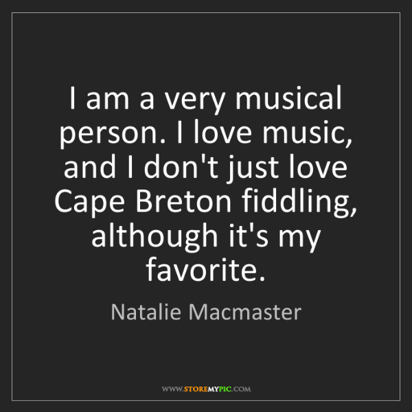 Natalie Macmaster: I am a very musical person. I love music, and I don't...