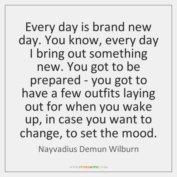 Every day is brand new day. You know, every day I bring ...