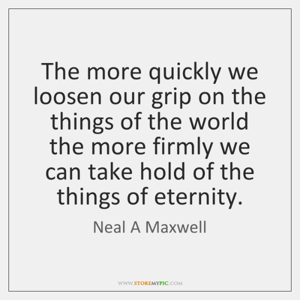 The more quickly we loosen our grip on the things of the ...