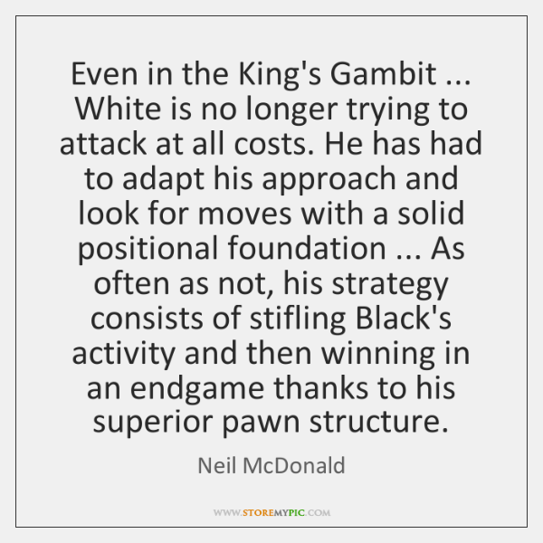 Even in the King's Gambit ... White is no longer trying to attack ...