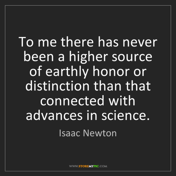 Isaac Newton: To me there has never been a higher source of earthly...