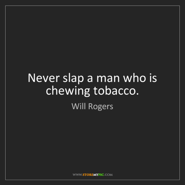 Will Rogers: Never slap a man who is chewing tobacco.