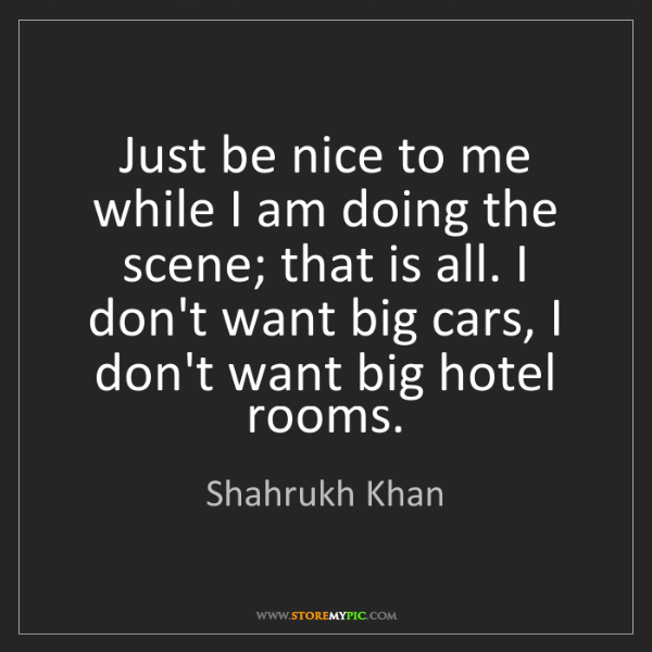 Shahrukh Khan: Just be nice to me while I am doing the scene; that is...