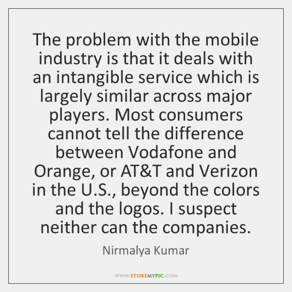 The problem with the mobile industry is that it deals with an ...