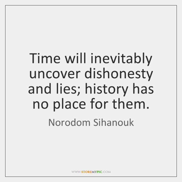 Time will inevitably uncover dishonesty and lies; history has no place for ...